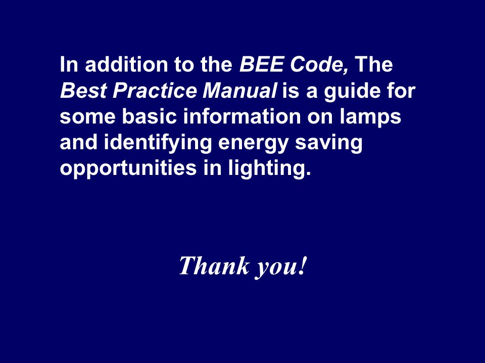 In addition to the BEE Code, The Best Practice Manual is a guide for some basic information on lamps and identifying energy saving opportunities in li
