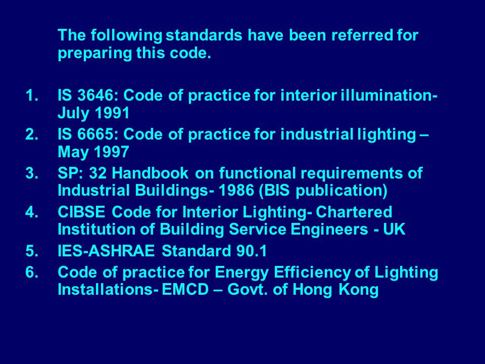 The following standards have been referred for preparing this code. 1.IS 3646: Code of practice for interior illumination- July 1991 2.IS 6665: Code o
