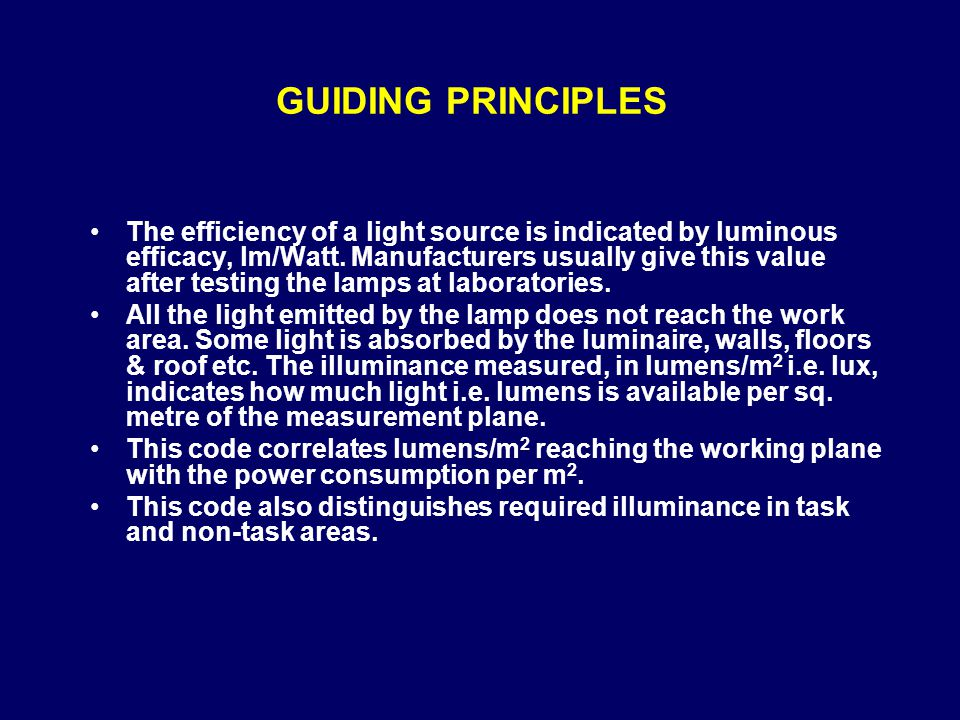 GUIDING PRINCIPLES The efficiency of a light source is indicated by luminous efficacy, lm/Watt. Manufacturers usually give this value after testing th