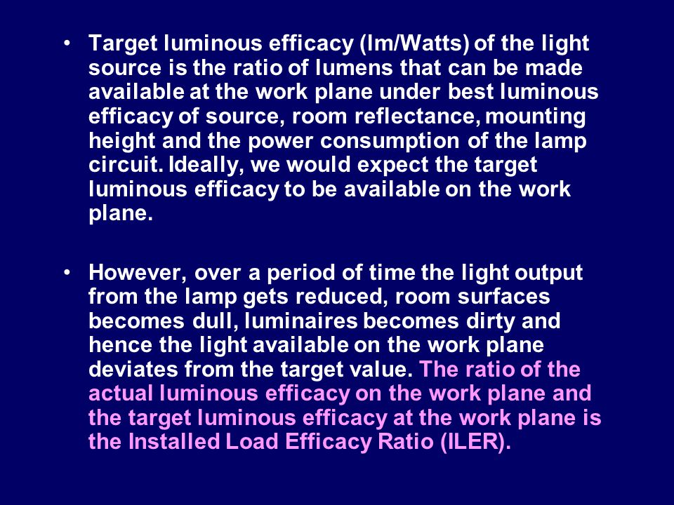 Target luminous efficacy (lm/Watts) of the light source is the ratio of lumens that can be made available at the work plane under best luminous effica