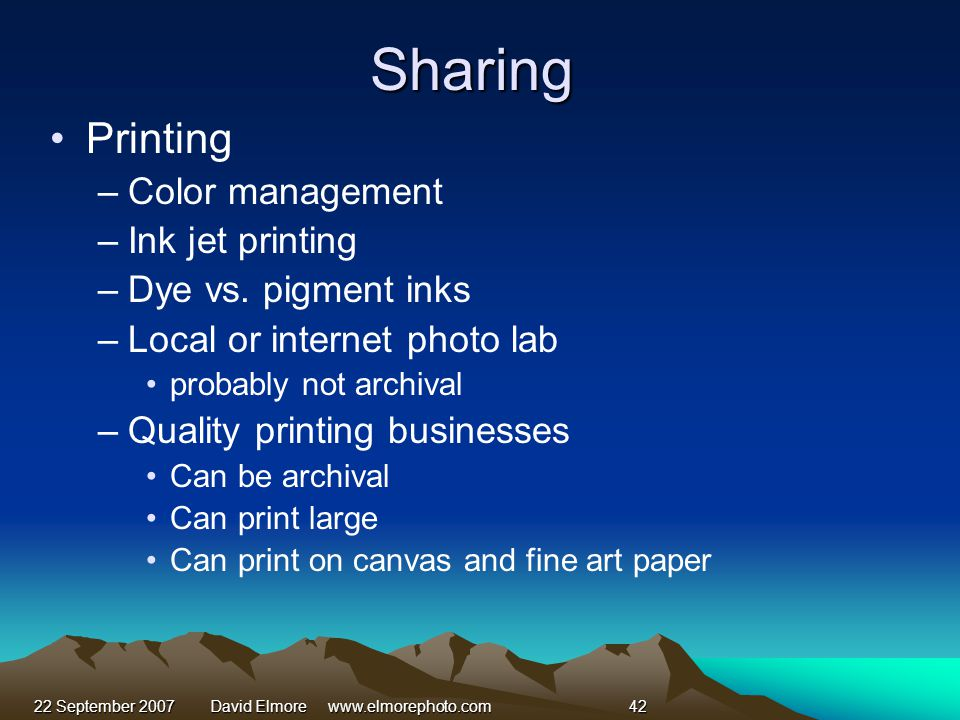 22 September 2007David Elmore www.elmorephoto.com42 Sharing Printing –Color management –Ink jet printing –Dye vs.