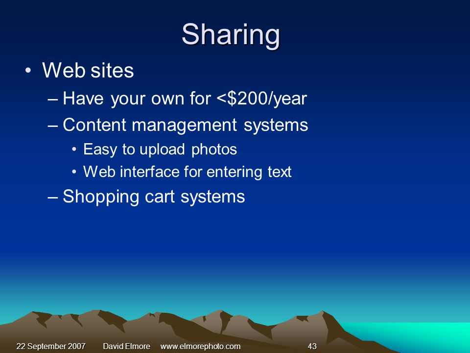 22 September 2007David Elmore www.elmorephoto.com43 Sharing Web sites –Have your own for <$200/year –Content management systems Easy to upload photos