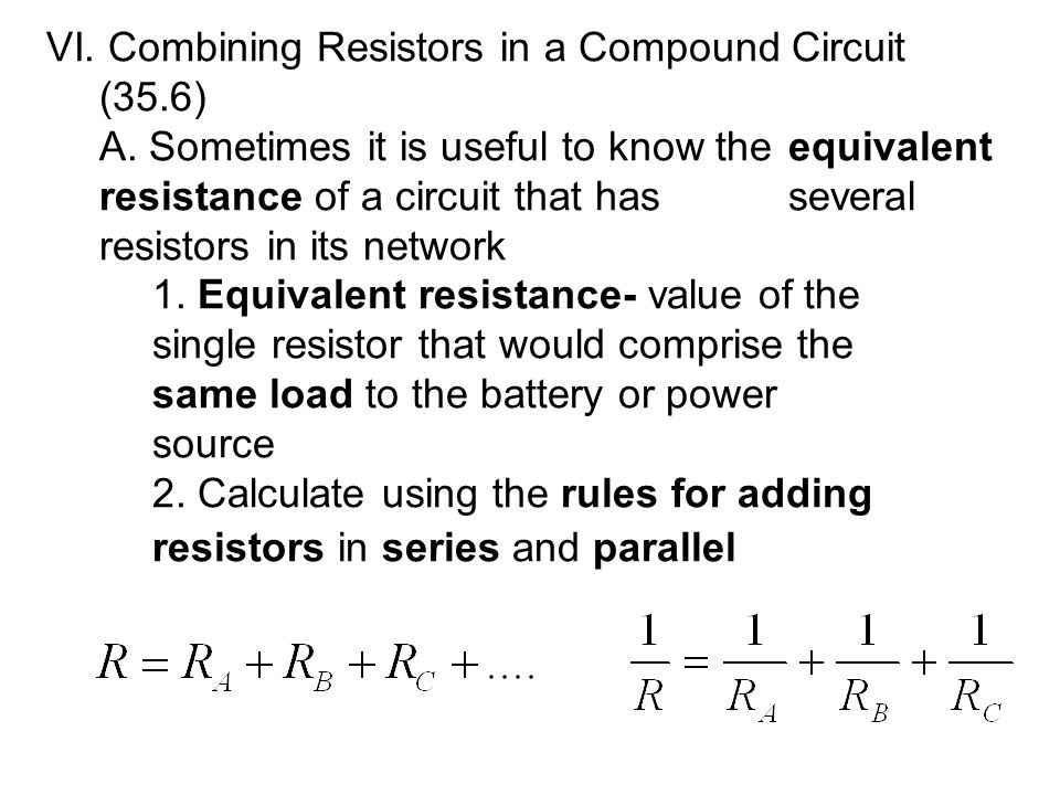 VI. Combining Resistors in a Compound Circuit (35.6) A. Sometimes it is useful to know the equivalent resistance of a circuit that hasseveral resistor