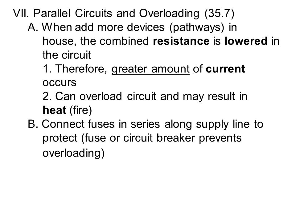 VII. Parallel Circuits and Overloading (35.7) A. When add more devices (pathways) in house, the combined resistance is lowered in the circuit 1. There