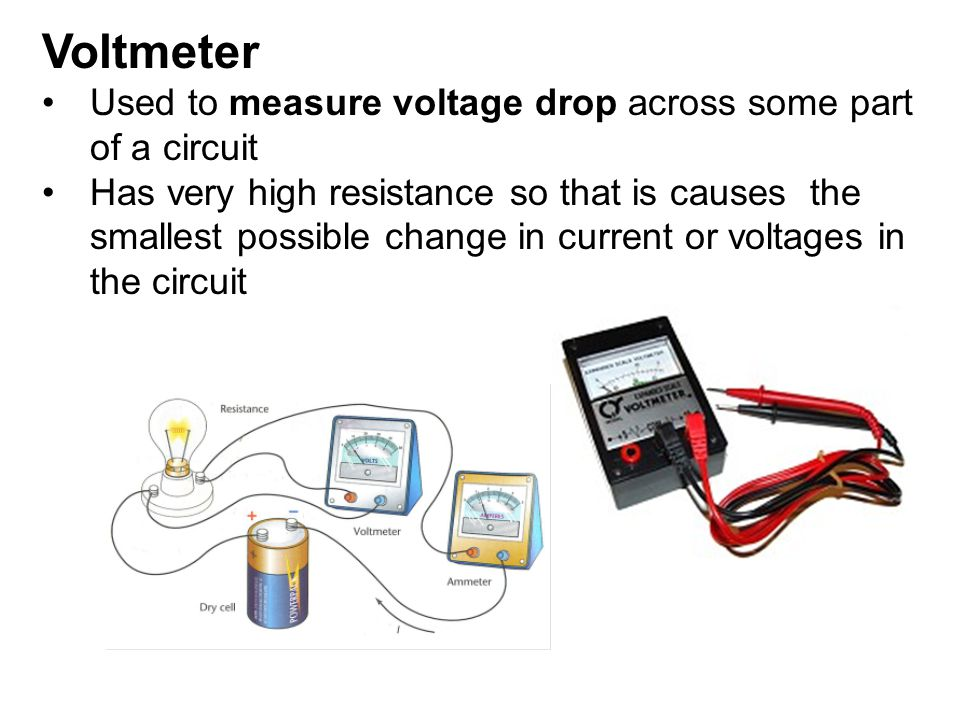 Voltmeter Used to measure voltage drop across some part of a circuit Has very high resistance so that is causes the smallest possible change in curren