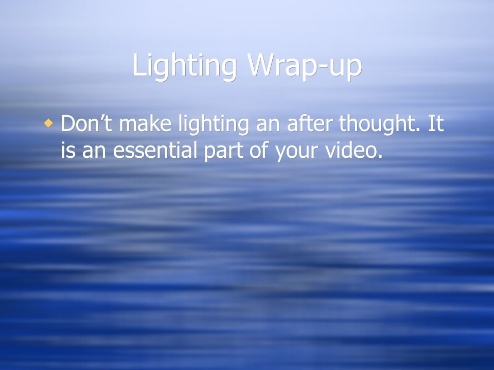 Lighting Wrap-up Dont make lighting an after thought. It is an essential part of your video.