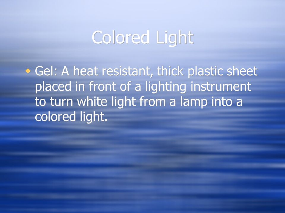 Colored Light Gel: A heat resistant, thick plastic sheet placed in front of a lighting instrument to turn white light from a lamp into a colored light.