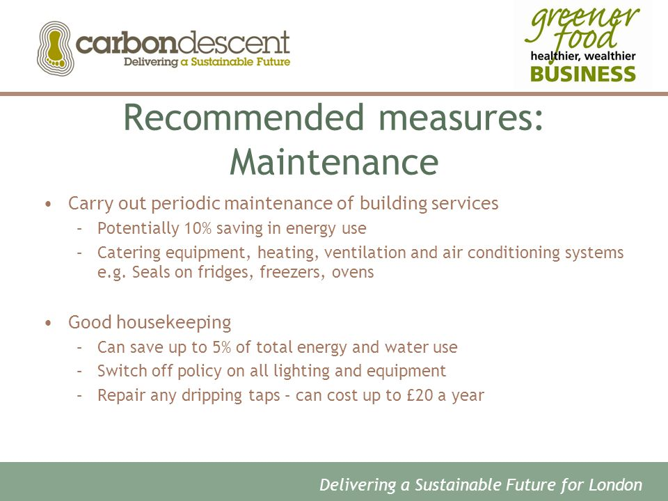Recommended measures: Maintenance Carry out periodic maintenance of building services –Potentially 10% saving in energy use –Catering equipment, heating, ventilation and air conditioning systems e.g.