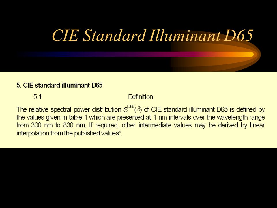 CIE colorimetric illuminants CIE Standard Illuminant A –New definition, unchanged values CIE Standard Illuminant D65