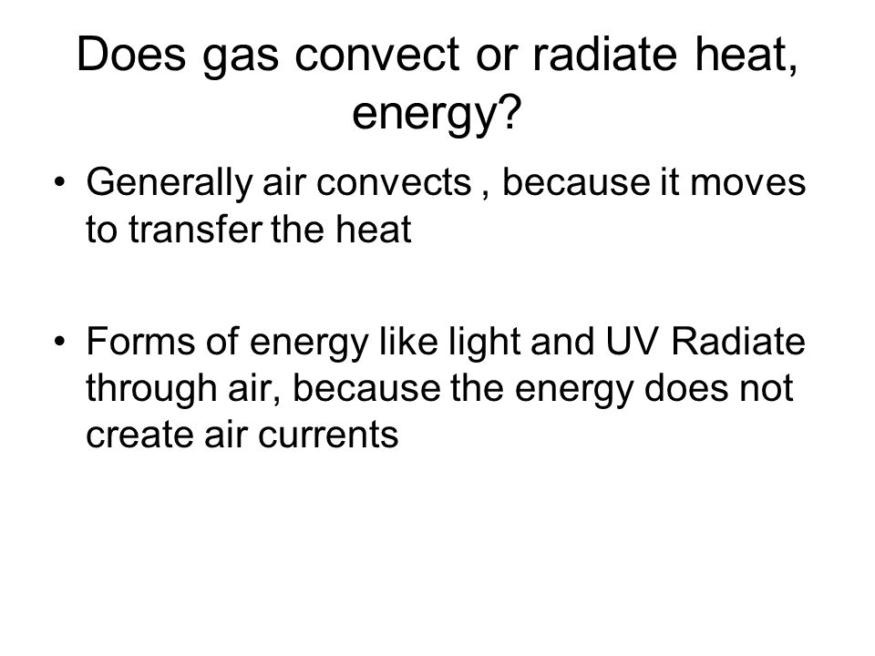 Does gas convect or radiate heat, energy? Generally air convects, because it moves to transfer the heat Forms of energy like light and UV Radiate thro