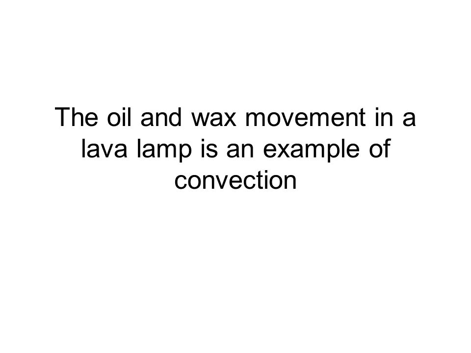 The oil and wax movement in a lava lamp is an example of convection