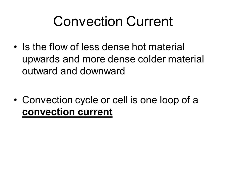 Convection Current Is the flow of less dense hot material upwards and more dense colder material outward and downward Convection cycle or cell is one