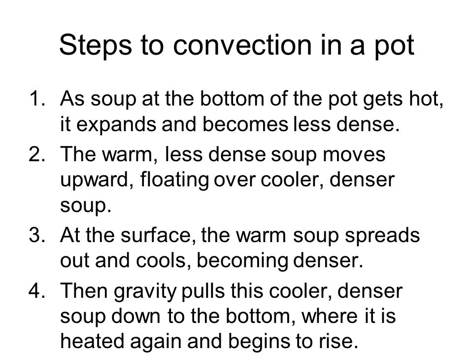 Steps to convection in a pot 1.As soup at the bottom of the pot gets hot, it expands and becomes less dense. 2.The warm, less dense soup moves upward,