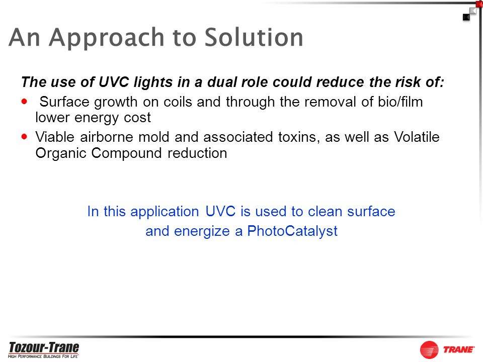 The use of UVC lights in a dual role could reduce the risk of: Surface growth on coils and through the removal of bio/film lower energy cost Viable airborne mold and associated toxins, as well as Volatile Organic Compound reduction In this application UVC is used to clean surface and energize a PhotoCatalyst