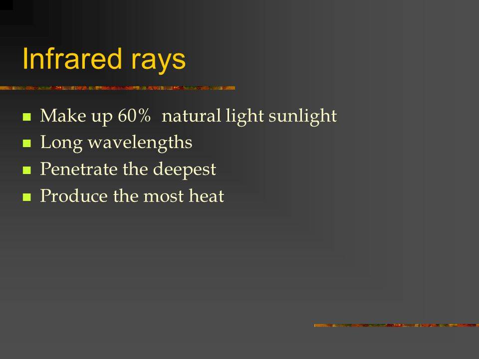 Infrared rays Make up 60% natural light sunlight Long wavelengths Penetrate the deepest Produce the most heat