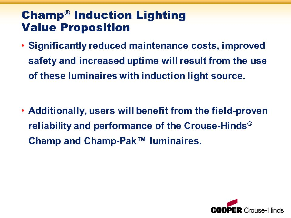 Champ ® Induction Lighting Value Proposition Significantly reduced maintenance costs, improved safety and increased uptime will result from the use of