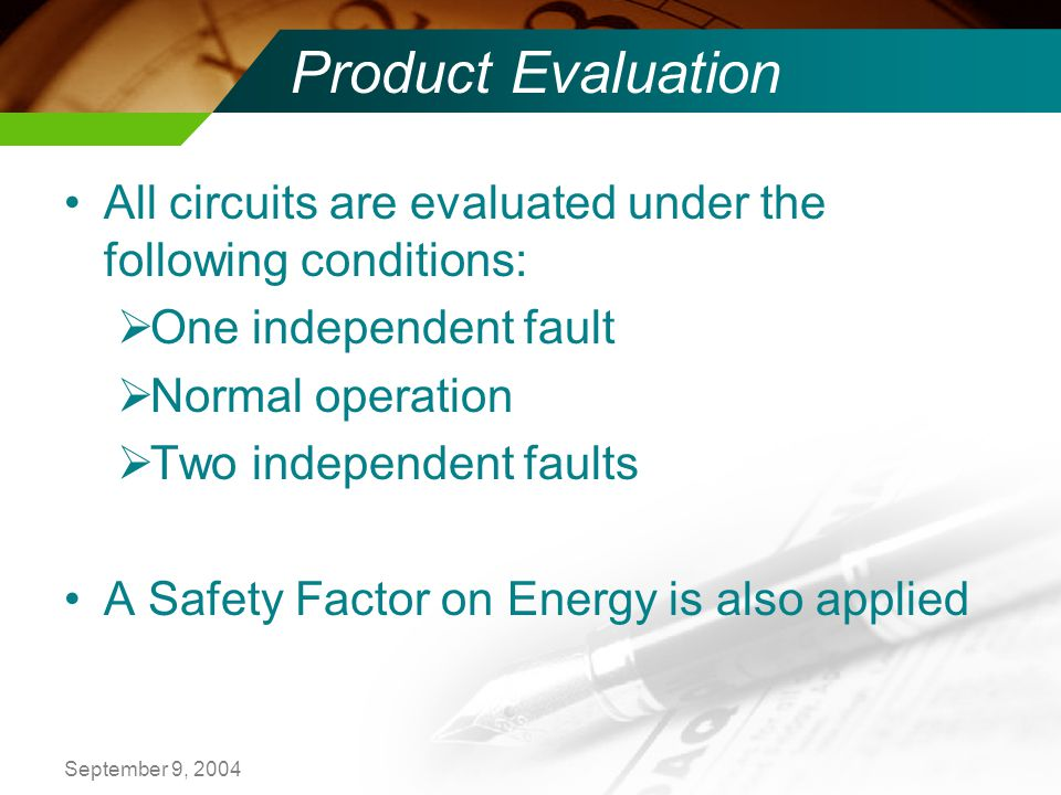 September 9, 2004 Product Evaluation All circuits are evaluated under the following conditions: One independent fault Normal operation Two independent faults A Safety Factor on Energy is also applied