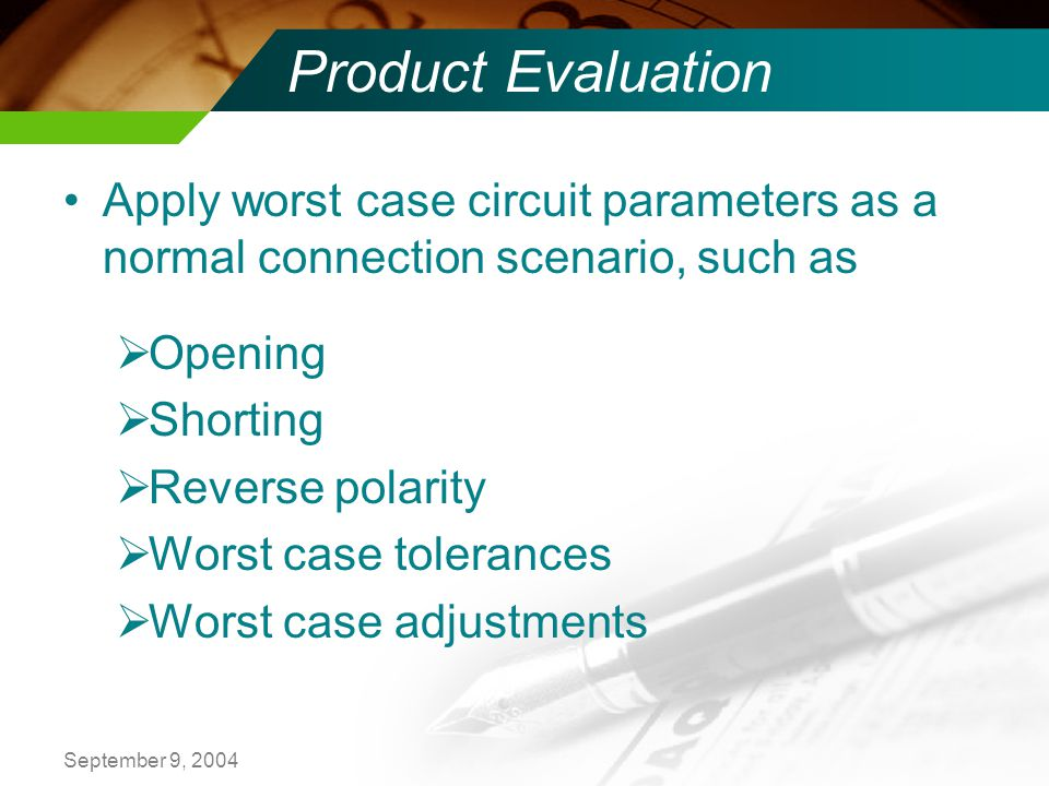 September 9, 2004 Product Evaluation Apply worst case circuit parameters as a normal connection scenario, such as Opening Shorting Reverse polarity Worst case tolerances Worst case adjustments