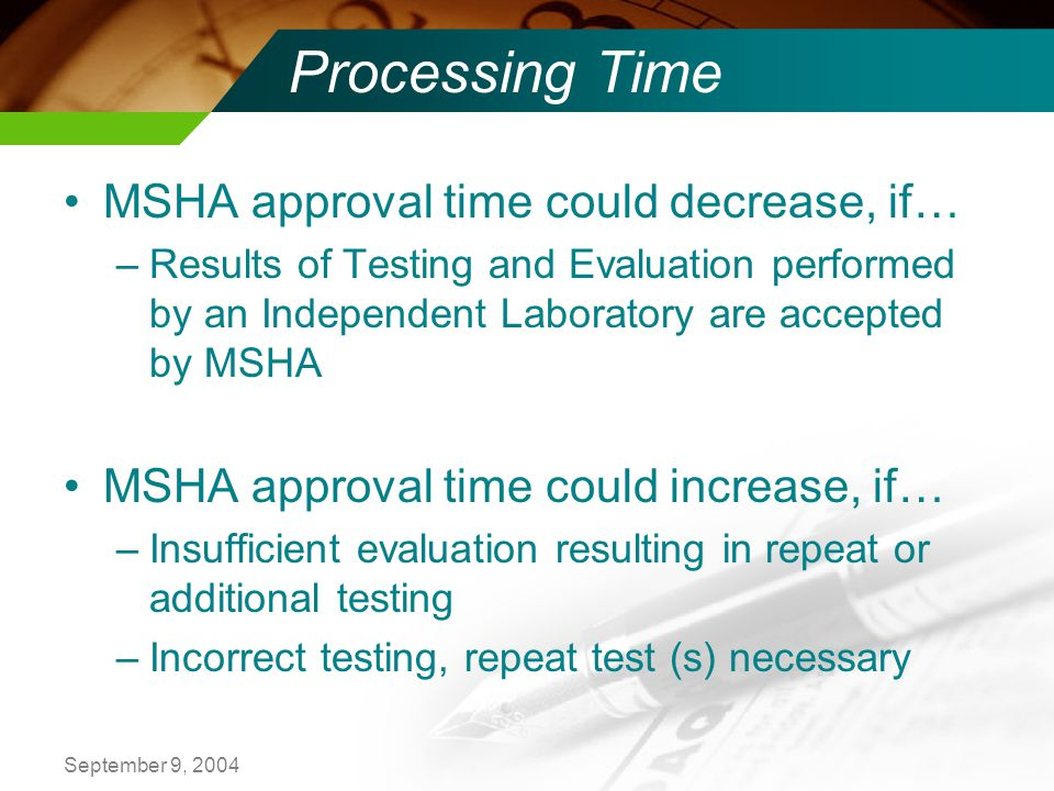 September 9, 2004 Processing Time MSHA approval time could decrease, if… –Results of Testing and Evaluation performed by an Independent Laboratory are accepted by MSHA MSHA approval time could increase, if… –Insufficient evaluation resulting in repeat or additional testing –Incorrect testing, repeat test (s) necessary
