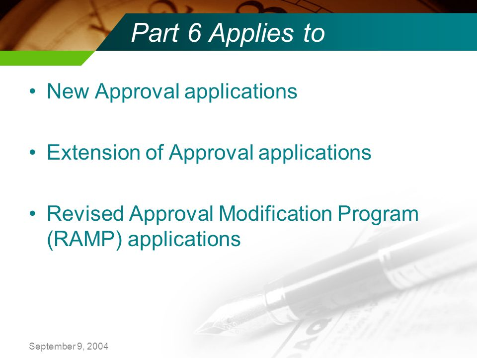 September 9, 2004 Part 6 Applies to New Approval applications Extension of Approval applications Revised Approval Modification Program (RAMP) applications