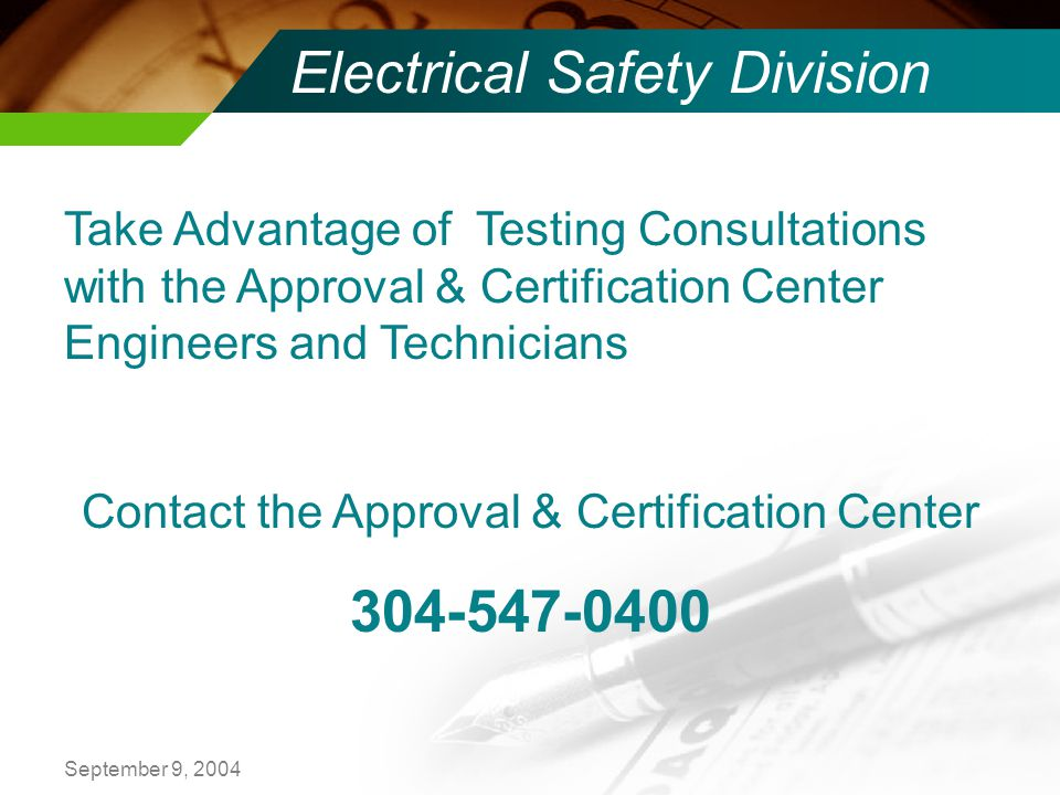 September 9, 2004 Electrical Safety Division Take Advantage of Testing Consultations with the Approval & Certification Center Engineers and Technicians Contact the Approval & Certification Center 304-547-0400