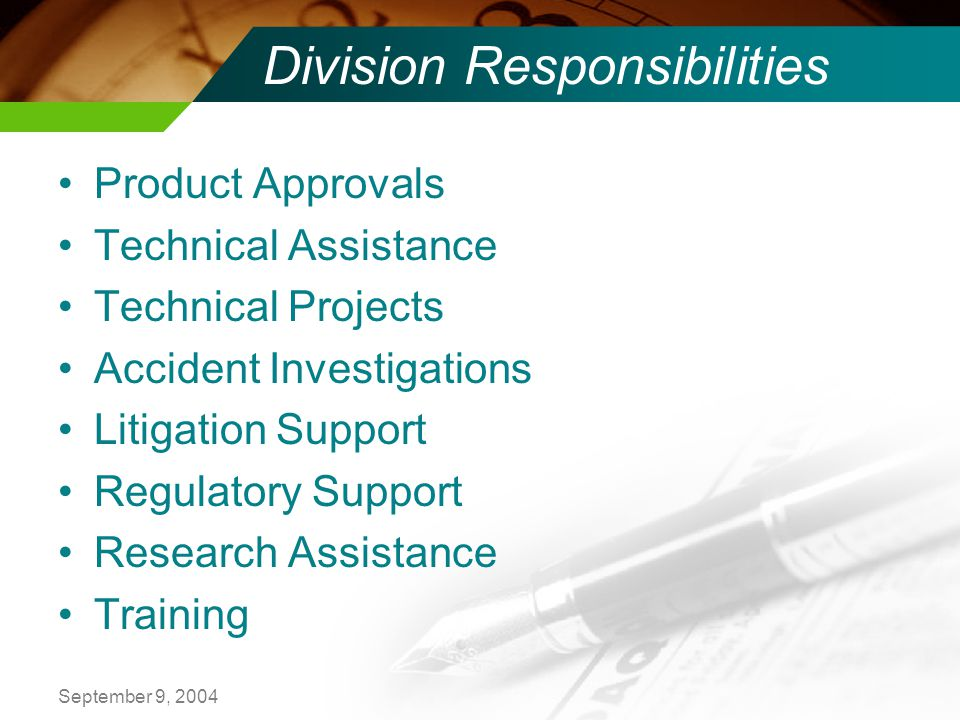 September 9, 2004 Division Responsibilities Product Approvals Technical Assistance Technical Projects Accident Investigations Litigation Support Regulatory Support Research Assistance Training