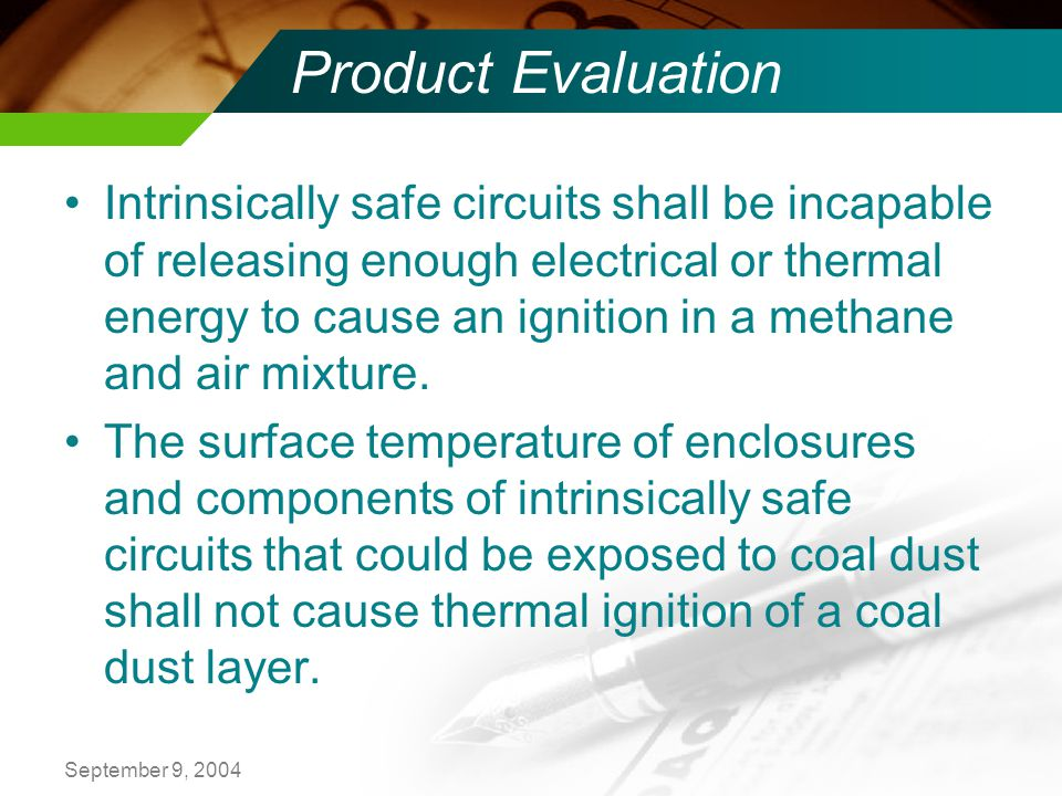 September 9, 2004 Product Evaluation Intrinsically safe circuits shall be incapable of releasing enough electrical or thermal energy to cause an ignition in a methane and air mixture.