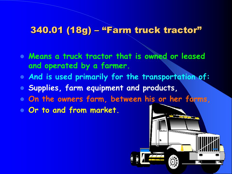 340.01 (18g) – Farm truck tractor Means a truck tractor that is owned or leased and operated by a farmer.