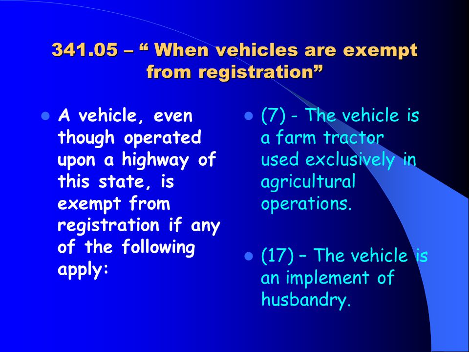 341.05 – When vehicles are exempt from registration A vehicle, even though operated upon a highway of this state, is exempt from registration if any of the following apply: (7) - The vehicle is a farm tractor used exclusively in agricultural operations.