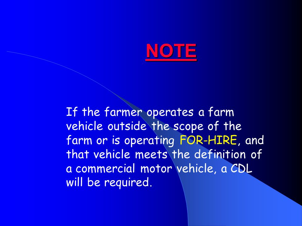 NOTE If the farmer operates a farm vehicle outside the scope of the farm or is operating FOR-HIRE, and that vehicle meets the definition of a commercial motor vehicle, a CDL will be required.