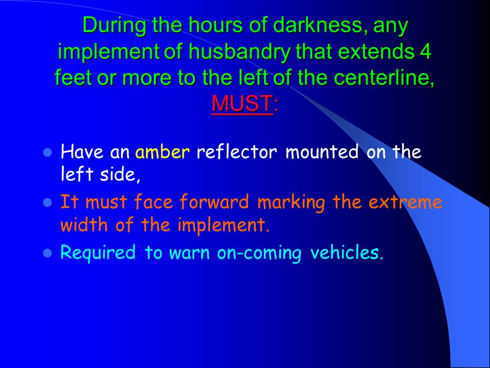 During the hours of darkness, any implement of husbandry that extends 4 feet or more to the left of the centerline, MUST: Have an amber reflector mounted on the left side, It must face forward marking the extreme width of the implement.