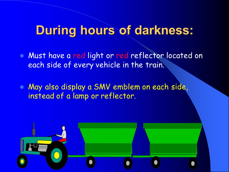 During hours of darkness: Must have a red light or red reflector located on each side of every vehicle in the train.