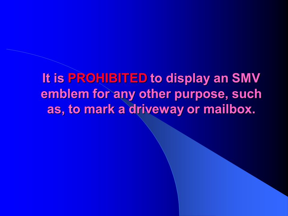 It is PROHIBITED to display an SMV emblem for any other purpose, such as, to mark a driveway or mailbox.