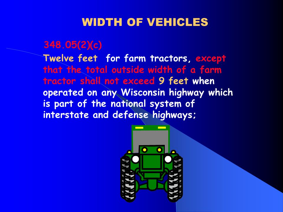 WIDTH OF VEHICLES 348.05(2)(c) Twelve feet for farm tractors, except that the total outside width of a farm tractor shall not exceed 9 feet when operated on any Wisconsin highway which is part of the national system of interstate and defense highways;