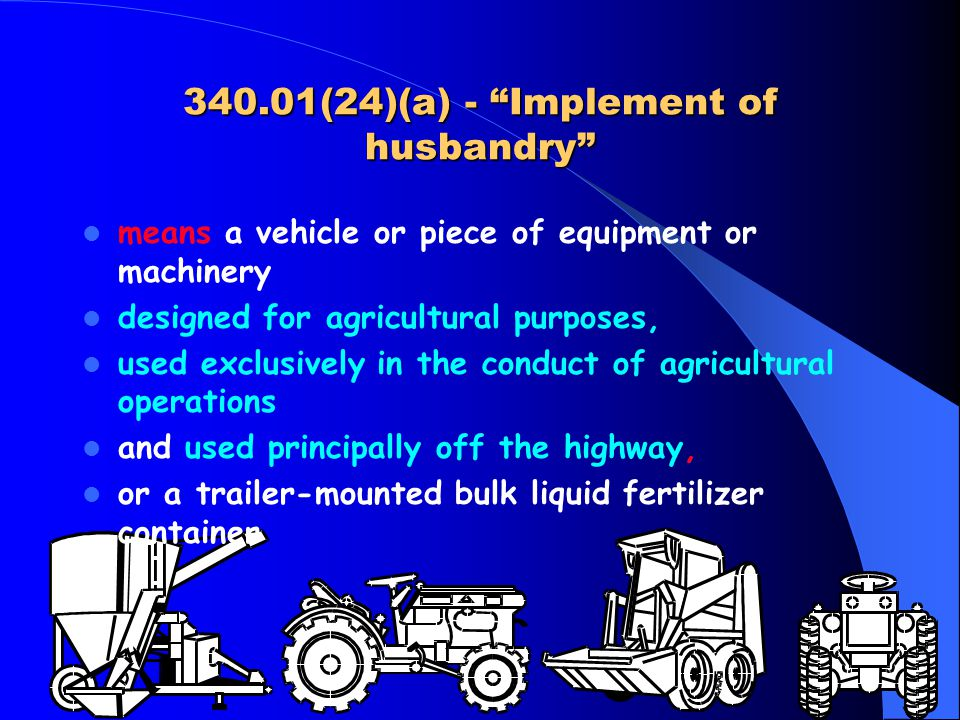 340.01(24)(a) - Implement of husbandry means a vehicle or piece of equipment or machinery designed for agricultural purposes, used exclusively in the conduct of agricultural operations and used principally off the highway, or a trailer-mounted bulk liquid fertilizer container