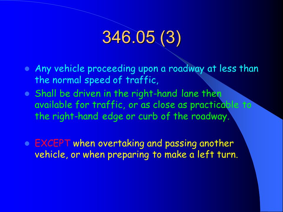346.05 (3) Any vehicle proceeding upon a roadway at less than the normal speed of traffic, Shall be driven in the right-hand lane then available for traffic, or as close as practicable to the right-hand edge or curb of the roadway.