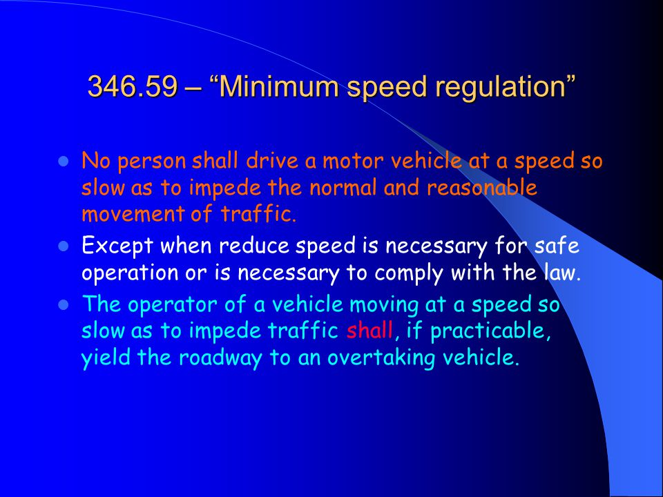 346.59 – Minimum speed regulation No person shall drive a motor vehicle at a speed so slow as to impede the normal and reasonable movement of traffic.