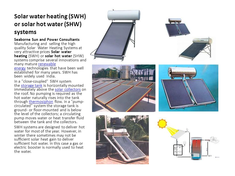 Solar water heating (SWH) or solar hot water (SHW) systems Seaborne Sun and Power Consultants Manufacturing and selling the high quality Solar Water Heating Systems at very attractive prices Solar water heating (SWH) or solar hot water (SHW) systems comprise several innovations and many mature renewable energy technologies that have been well established for many years.