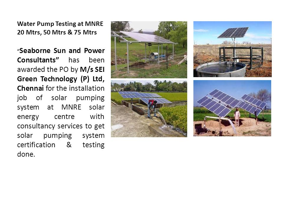 Water Pump Testing at MNRE 20 Mtrs, 50 Mtrs & 75 Mtrs Seaborne Sun and Power Consultants has been awarded the PO by M/s SEI Green Technology (P) Ltd, Chennai for the installation job of solar pumping system at MNRE solar energy centre with consultancy services to get solar pumping system certification & testing done.