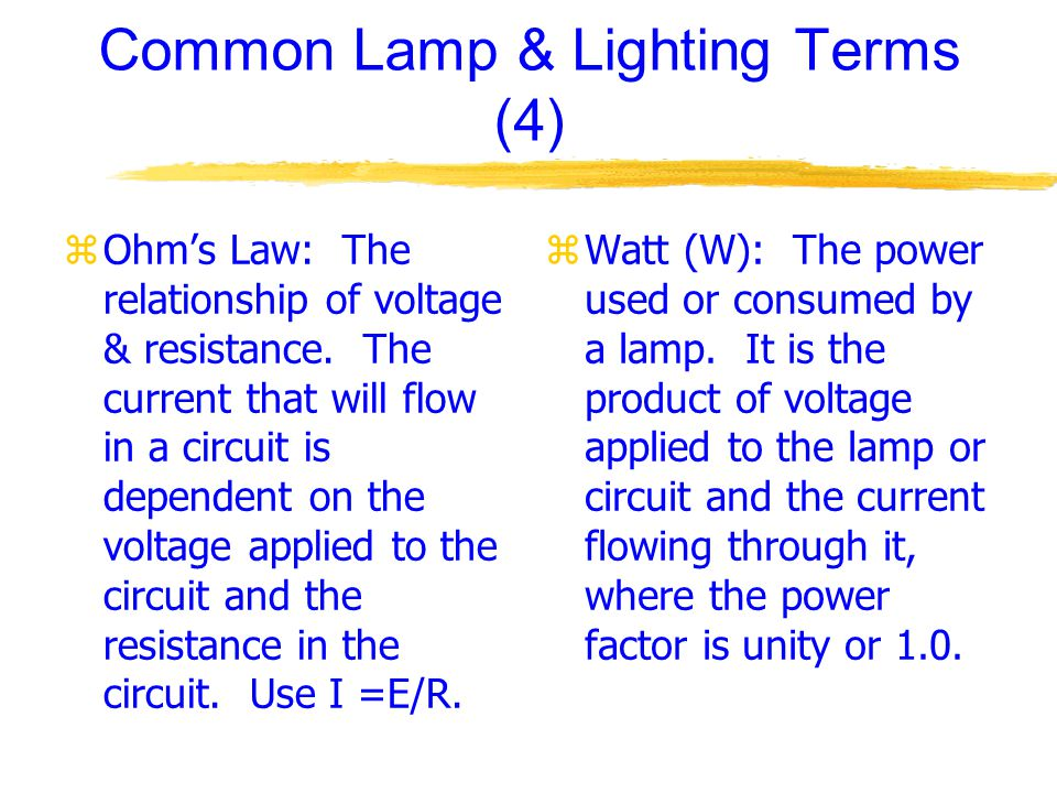 Common Lamp & Lighting Terms (4) zOhms Law: The relationship of voltage & resistance.