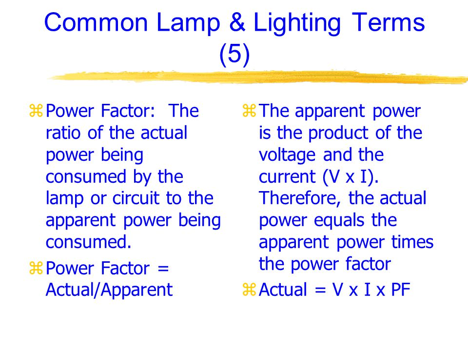 Common Lamp & Lighting Terms (5) zPower Factor: The ratio of the actual power being consumed by the lamp or circuit to the apparent power being consumed.