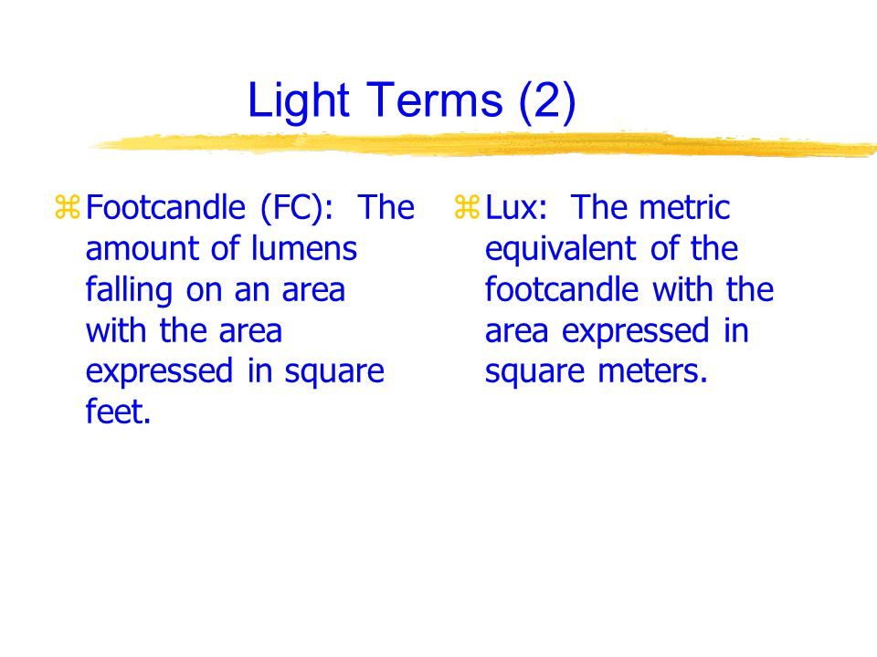 Light Terms (2) zFootcandle (FC): The amount of lumens falling on an area with the area expressed in square feet.