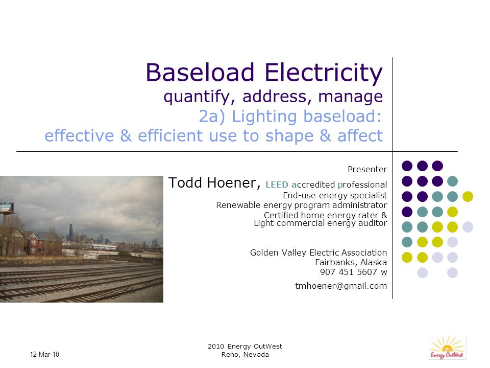 2010 Energy OutWest Reno, Nevada 12-Mar-10 Baseload Electricity quantify, address, manage 2a) Lighting baseload: effective & efficient use to shape & affect Presenter Todd Hoener, LEED accredited professional End-use energy specialist Renewable energy program administrator Certified home energy rater & Light commercial energy auditor Golden Valley Electric Association Fairbanks, Alaska 907 451 5607 w tmhoener@gmail.com