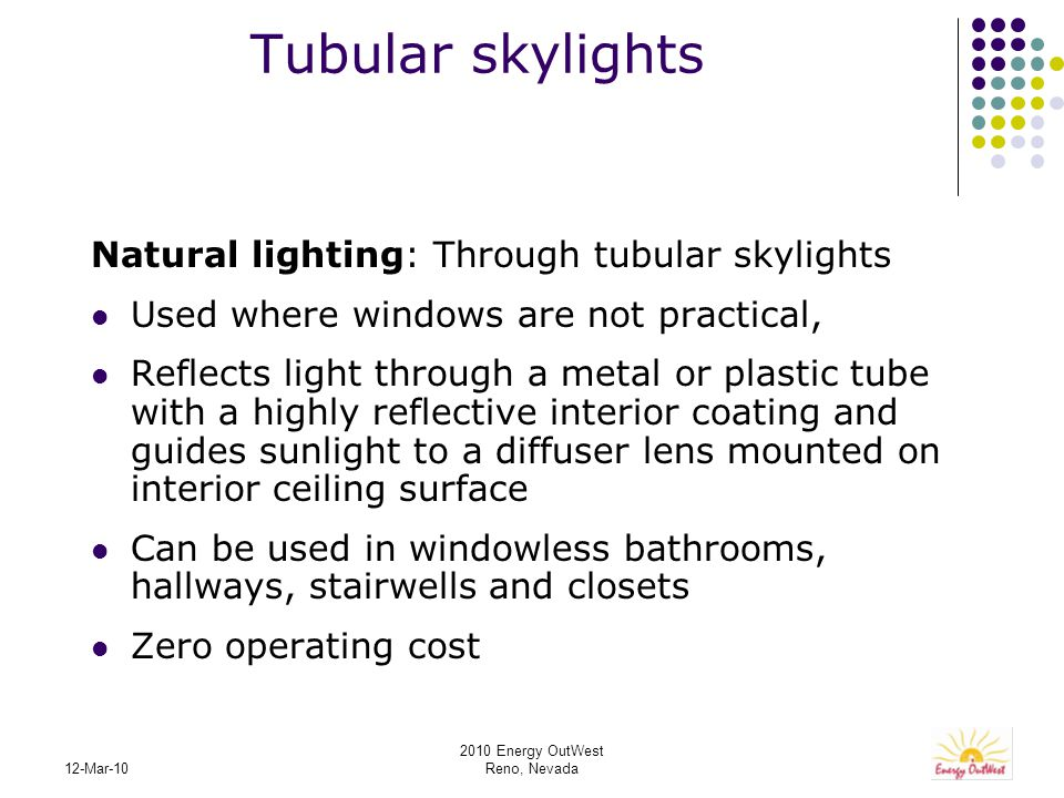 2010 Energy OutWest Reno, Nevada 12-Mar-10 Tubular skylights Natural lighting: Through tubular skylights Used where windows are not practical, Reflects light through a metal or plastic tube with a highly reflective interior coating and guides sunlight to a diffuser lens mounted on interior ceiling surface Can be used in windowless bathrooms, hallways, stairwells and closets Zero operating cost