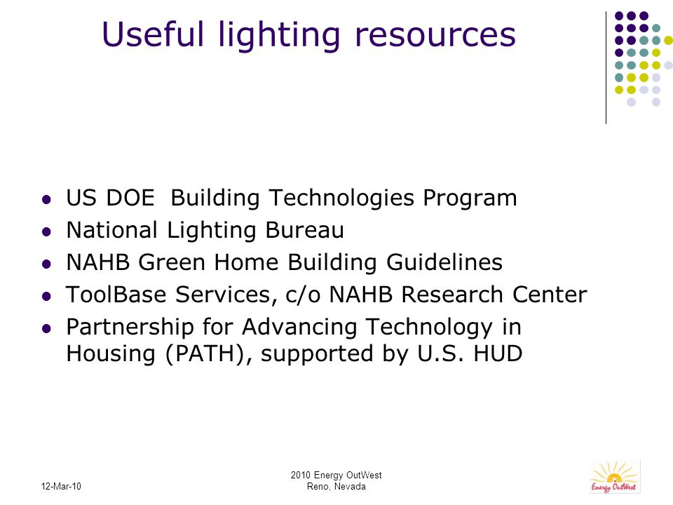 2010 Energy OutWest Reno, Nevada 12-Mar-10 Useful lighting resources US DOE Building Technologies Program National Lighting Bureau NAHB Green Home Building Guidelines ToolBase Services, c/o NAHB Research Center Partnership for Advancing Technology in Housing (PATH), supported by U.S.