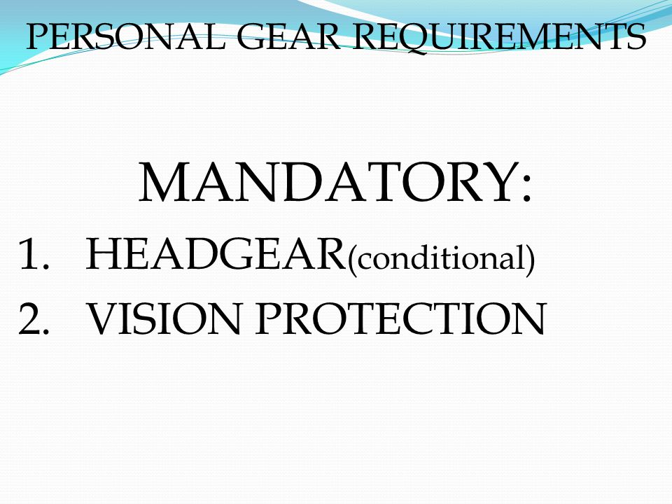 PERSONAL GEAR REQUIREMENTS MANDATORY: 1.HEADGEAR (conditional) 2.VISION PROTECTION