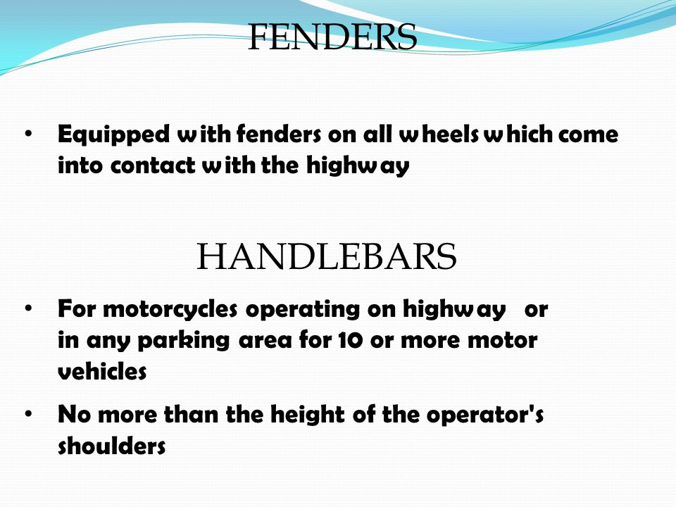 FENDERS Equipped with fenders on all wheels which come into contact with the highway HANDLEBARS For motorcycles operating on highway or in any parking area for 10 or more motor vehicles No more than the height of the operator s shoulders