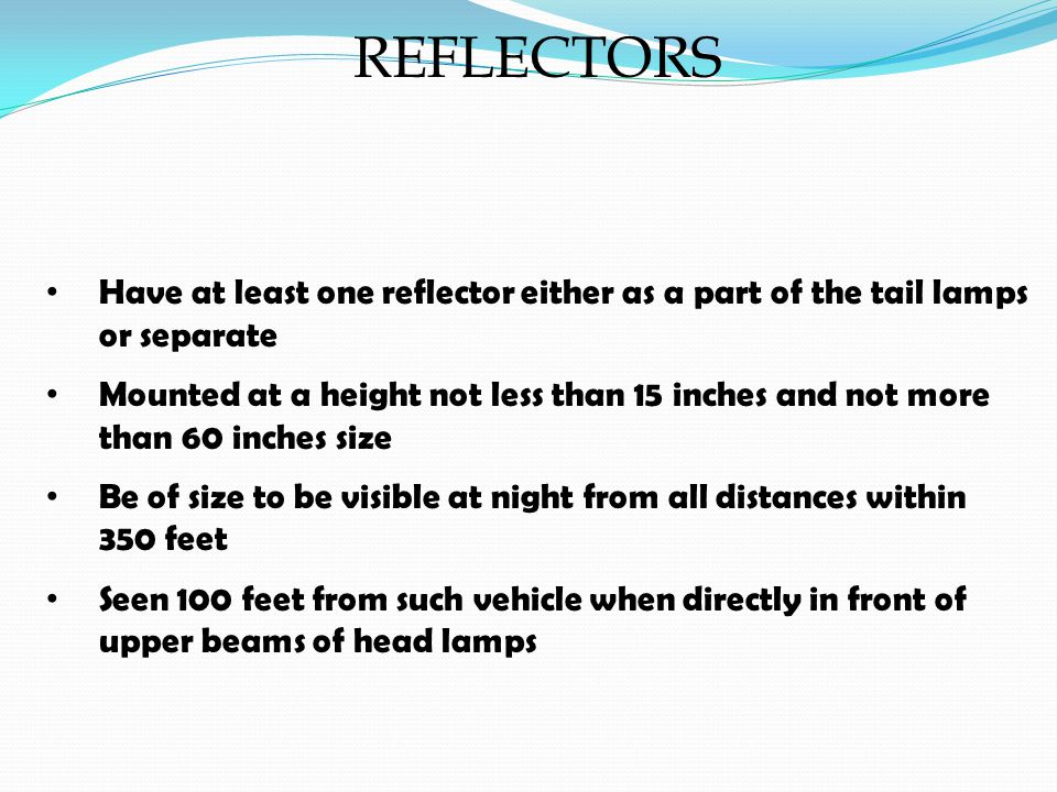 REFLECTORS Have at least one reflector either as a part of the tail lamps or separate Mounted at a height not less than 15 inches and not more than 60 inches size Be of size to be visible at night from all distances within 350 feet Seen 100 feet from such vehicle when directly in front of upper beams of head lamps