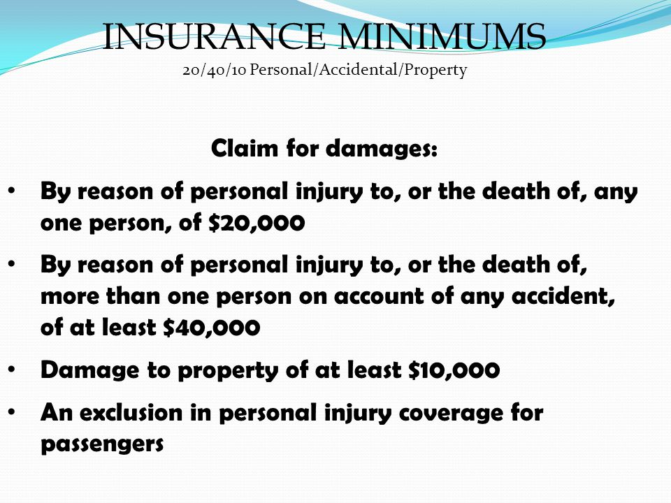 INSURANCE MINIMUMS 20/40/10 Personal/Accidental/Property Claim for damages: By reason of personal injury to, or the death of, any one person, of $20,000 By reason of personal injury to, or the death of, more than one person on account of any accident, of at least $40,000 Damage to property of at least $10,000 An exclusion in personal injury coverage for passengers