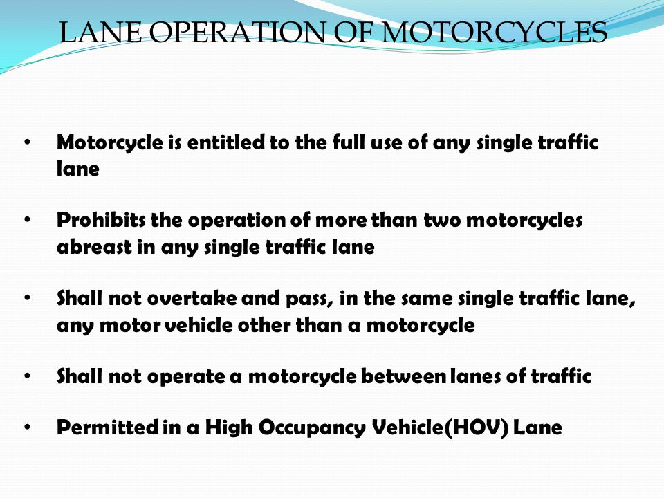 LANE OPERATION OF MOTORCYCLES Motorcycle is entitled to the full use of any single traffic lane Prohibits the operation of more than two motorcycles abreast in any single traffic lane Shall not overtake and pass, in the same single traffic lane, any motor vehicle other than a motorcycle Shall not operate a motorcycle between lanes of traffic Permitted in a High Occupancy Vehicle(HOV) Lane